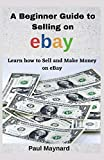 A Beginner Guide to Selling on eBay: Learn how to Sell and Make Money on EBay