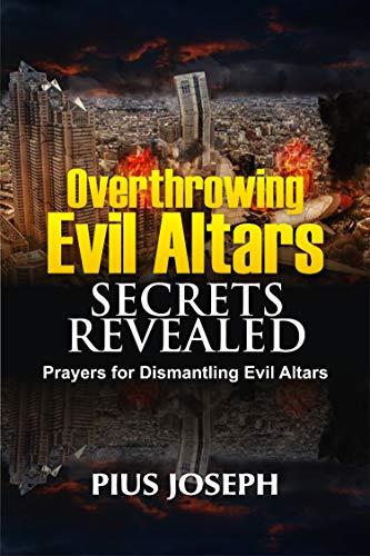 Overthrowing Evil Altars Secrets Revealed: Prayers for Dismantling Evil Altars (Breaking Evil Altars Book 2) by [Pius Joseph]