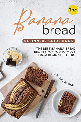 The Banana Bread Beginners Guide Book: The Best Banana Bread Recipes for You to Move from Beginner to Pro