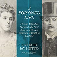 A Poisoned Life: Florence Chandler Maybrick, the First American Woman Sentenced to Death in England: Library Edition