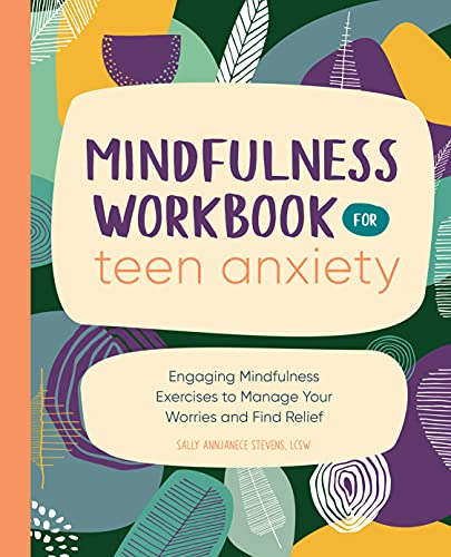 Mindfulness Workbook for Teen Anxiety: Engaging Mindfulness Exercises to Manage Your Worries and Find Relief