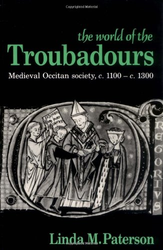 The World of the Troubadours (Medieval Occitan Society, C. 1100-1300)