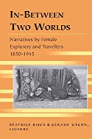 In-Between Two Worlds: Narratives by Female Explorers and Travellers 1850-1945 (Travel Writing Across the Disciplines: Theory and Pedagogy)