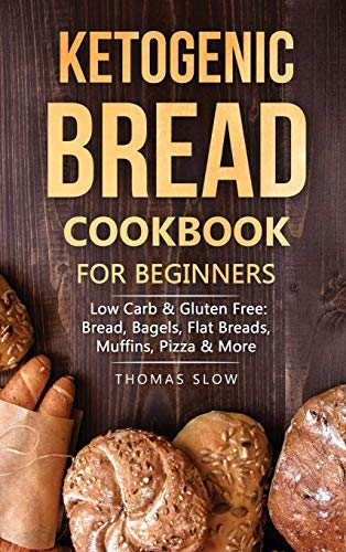 Ketogenic Bread Cookbook for Beginners: Low Carb & Gluten Free: Bread, Bagels, Flat Breads, Muffins, Pizza & More