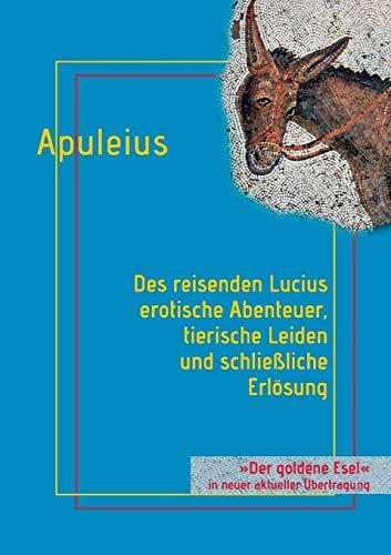 Des reisenden Lucius erotische Abenteuer, tierische Leiden und schließliche Erlösung: oder: Der goldene Esel