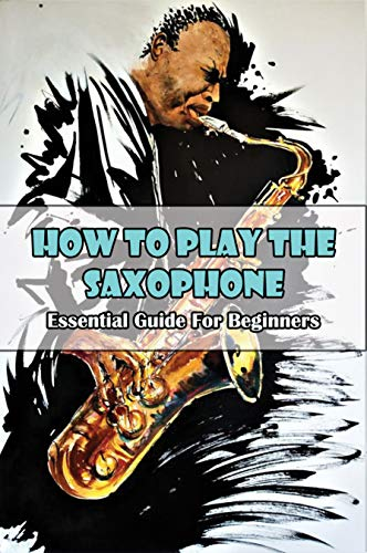 How To Play The Saxophone: Essential Guide For Beginners: Saxophone Lessons For Beginners (English Edition)