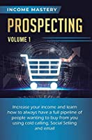Prospecting: Increase Your Income and Learn How to Always Have a Full Pipeline of People Wanting to Buy from You Using Cold Calling, Social Selling, and Email Volume 1