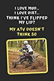 I Love Mud. I Love Dirt. Think I've Flipped My Lid? My ATV Doesn't Think So: Novelty Lined Notebook / Journal To Write In Perfect Gift Item (6 x 9 inches)