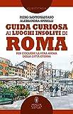 Guida curiosa ai luoghi insoliti di Roma. Per cogliere la vera anima della Città Eterna