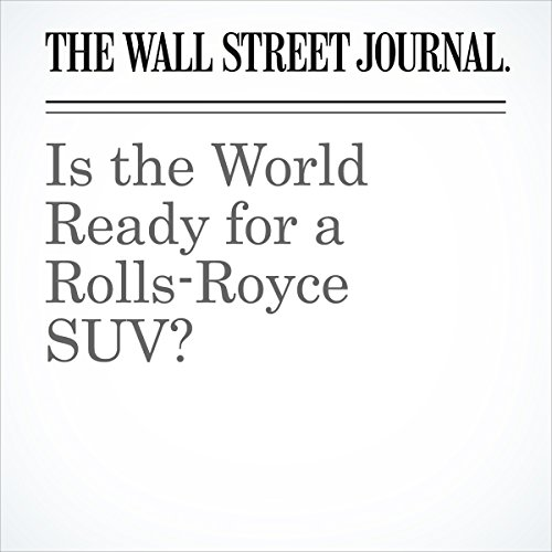 Is the World Ready for a Rolls-Royce SUV? | Chester Dawson