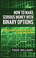 How to Make Serious Money with Binary Options: Things You Need to Know Before You Start Trading Binary Options
