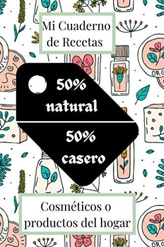 Mi Cuaderno de Recetas Cosméticos o productos del hogar: Libro de Recetas de Cosmética para el Hogar | Mi Cuaderno de Recetas de Cosmética o Productos ... Hogar para completar | 50% casero 50% natural