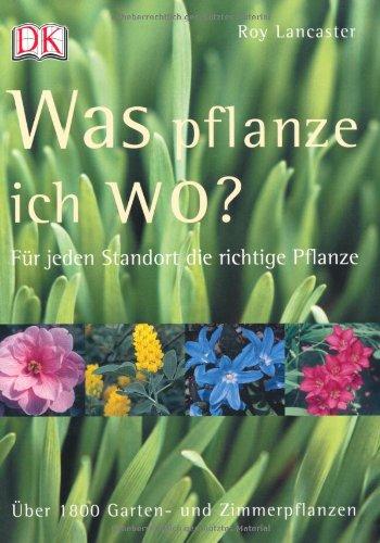 Was pflanze ich wo?: Für jeden Standort die richtige Pflanze. Über 1800 Garten- und Zimmerpflanzen