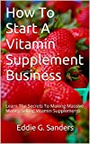 How To Start A Vitamin Supplement Business: Learn The Secrets To Making Massive Money Selling Vitamin Supplements