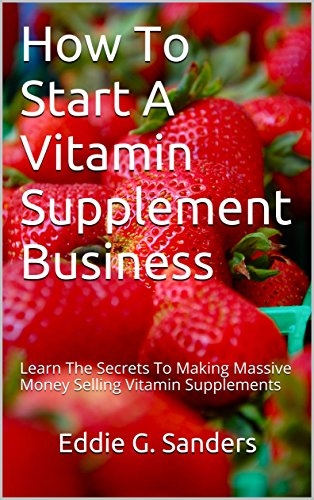 How To Start A Vitamin Supplement Business: Learn The Secrets To Making Massive Money Selling...