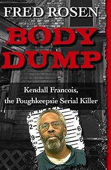 Body Dump: Kendall Francois, the Poughkeepsie Serial Killer by [Fred Rosen]