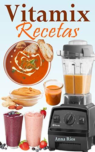 Vitamix Recetas: Recetas fáciles basadas en alimentos integrales para un rejuvenecimiento total de su salud y máxima energía; ¡aproveche el potencial de su licuadora Vitamix! (Spanish Edition)