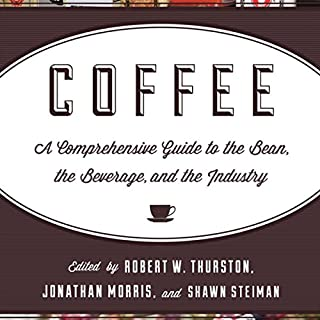 Coffee     A Comprehensive Guide to the Bean, the Beverage, and the Industry              By:                                                                                                                                 Robert W. Thurston,                                                                                        Jonathan Morris,                                                                                        Shawn Steiman                               Narrated by:                                                                                                                                 Dan Kassis                      Length: 18 hrs and 29 mins     82 ratings     Overall 4.3