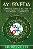 Ayurveda: Unlocking the Secrets of Hindu Healing Through the Ayurveda Diet, Yoga, Aromatherapy, and Meditation