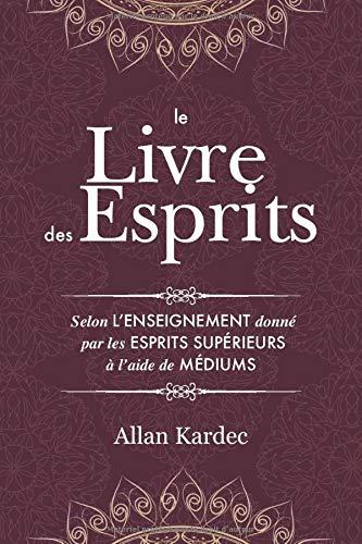 Le Livre des Esprits: contenant les principes de la doctrine spirite sur l'immortalité de l'âme, la nature des esprits et leurs rapports avec les hommes, les lois morales - avec un index alphabétique