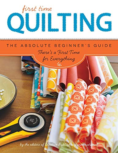 First Time Quilting: The Absolute Beginner's Guide: There's A First Time For Everything