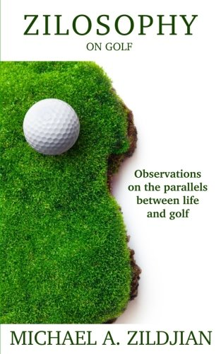 Zilosophy on Golf: Observations on the parallels between life and golf