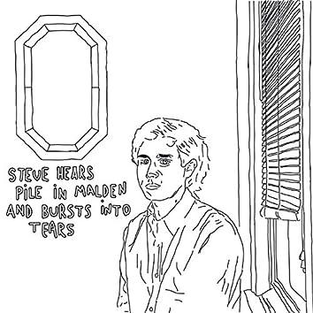 Steve Hears Pile in Malden and Burst Into Tears
