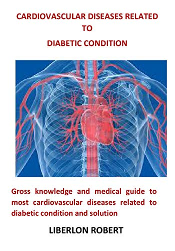 Cardiovascular Diseases Related To Diabetic Condition: Gross knowledge and medical guide to most cardiovascular diseases related to diabetic condition and solution