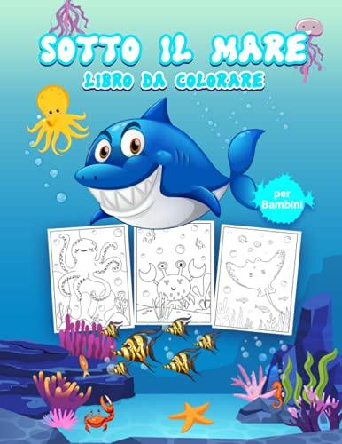 Sotto il Mare Libro da Colorare per Bambini: Grande libro di attività sull'oceano per ragazzi, ragazze e bambini. Libro perfetto per bambini e ragazzi ... nel magico mondo del mare con gli amici