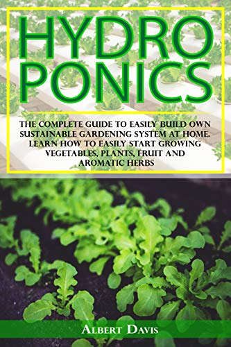 Hydroponics: The Complete Guide to Easily Build Own Sustainable Gardening System at...