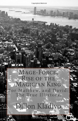 Mage-Force, Rise of the Magician King: For David, Matthew, and Nalia: The true Illixtors: Volume 1