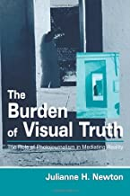 The Burden of Visual Truth: The Role of Photojournalism in Mediating Reality (Routledge Communication Series)