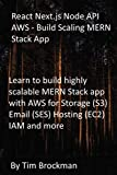 React Next.js Node API AWS - Build Scaling MERN Stack App: Learn to build highly scalable MERN Stack app with AWS for Storage (S3) Email (SES) Hosting (EC2) IAM and more