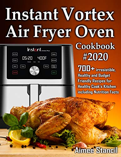Instant Vortex Air Fryer Oven Cookbook #2020: 700+ irresistible, Healthy and Budget Friendly Recipes for Healthy Cook's Kitchen including Nutrition Facts