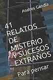 41 RELATOS DE MISTERIO Y SUCESOS EXTRAÑOS: Para pensar