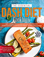 The Essential Dash Diet Cookbook: 500 Vibrant, Quick and Easy Recipes To Stop Hypertension, Lower Blood Pressure and Live Longer - Healthy Eating and Heart-Healthy Tasty Meals
