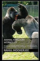 ANIMAL KINGDOM WORKOUTS: 68 exercises that will unleash the BEAST in YOU and turn YOU into the UNSTOPPABLE FORCE OF NATURE you were MEANT to be!