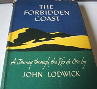 THE FORBIDDEN COAST: THE STORY OF A JOURNEY TO RIO DE ORO, A SPANISH POSSESSION IN NORTH-WEST AFRICA, TO SOME ADJACENT ISLANDS AND TO CERTAIN OTHER SITES IN THE 28TH DEGREE OF NORTHERN LATITUDE WHICH ARE NOT, WITHOUT SOME MEASURE OF PERSONAL PERSEVERANCE,