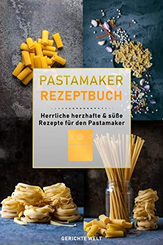 Pastamaker Rezeptbuch: Herrliche herzhafte & süße Rezepte für den Pastamaker
