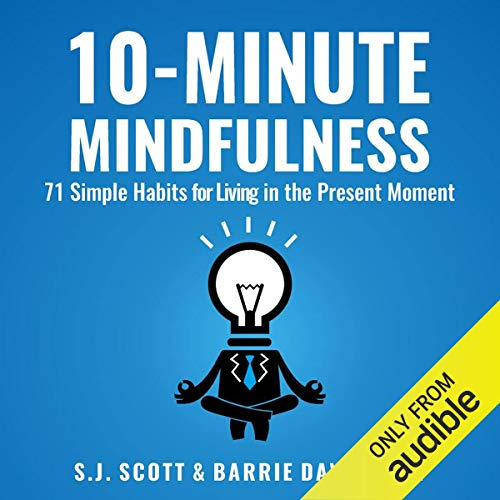 10-Minute Mindfulness     71 Habits for Living in the Present Moment              By:                                                                                                                                 S.J. Scott,                                                                                        Barrie Davenport                               Narrated by:                                                                                                                                 J. Robin Ward                      Length: 6 hrs and 3 mins     60 ratings     Overall 4.0
