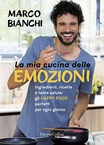 La mia cucina delle emozioni. Ingredienti, ricette e tanta salute: gli happy food perfetti per ogni giorno