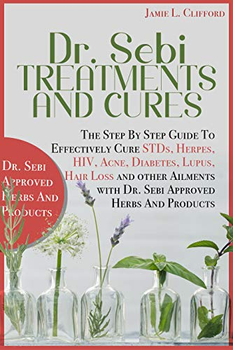 Dr. Sebi Treatments and Cures: THE STEP BY STEP GUIDE TO EFFECTIVELY CURE STDS, HERPES, HIV, ACNE, DIABETES, LUPUS, HAIR LOSS AND OTHER AILMENTS WITH DR. SEBI APPROVED HERBS AND PRODUCTS by [Jamie Clifford]