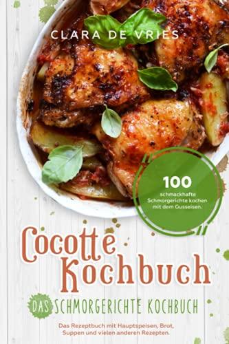 Cocotte Kochbuch Das Schmorgerichte Kochbuch: 100 schmackhafte Schmorgerichte kochen mit dem Gusseisen. Das Rezeptbuch mit deftig vegetarischem Brot, Suppen und vielen anderen Rezepten.