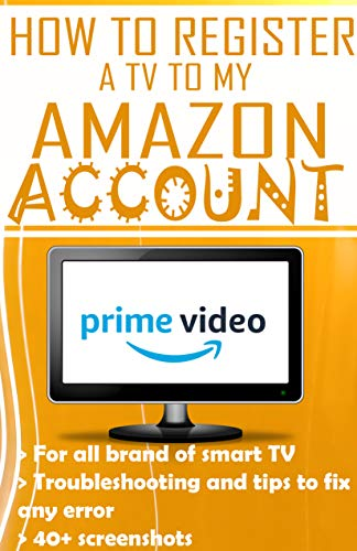 How To Register a tv to My Amazon Account: Step by step guide to register your tv to amazon account, how to install and uninstall prime, plus screenshots ... to all prime video errors (English Edition)