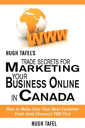 Hugh Tafel's Trade Secrets for Marketing Your Business Online in Canada: How to Make Sure Your Next Customer Finds and Chooses You First