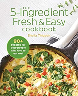 The 5-Ingredient Fresh and Easy Cookbook: 90+ Recipes For Busy People Who Love to Eat Well by [Sheila Thigpen]