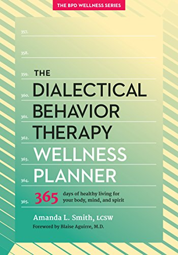 The Dialectical Behavior Therapy Wellness Planner: 365 Days of Healthy Living for Your Body, Mind, and Spirit (The Borderline Personality Disorder Wellness Series (1))