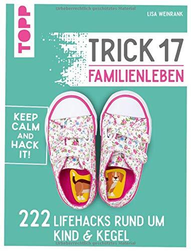 Trick 17 - Familienleben: 222 Lifehacks rund um Kind & Kegel