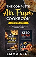 The Complete Air Fryer Cookbook: 2 Books in 1: Air Fryer Cookbook for Beginners & Ketogenic Recipes (Healthy & Delicious Recipes)