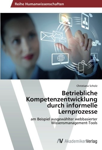 Betriebliche Kompetenzentwicklung durch informelle Lernprozesse: am Beispiel ausgewählter webbasierter Wissensmanagement-Tools